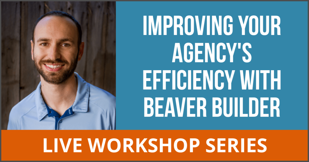 Improving Your Agency's Efficiency with Beaver Builder LIVE WORKSHOP SERIES